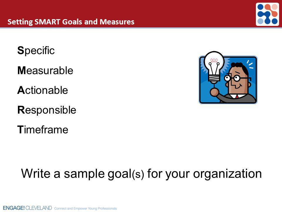 Setting SMART Goals and Measures Specific Measurable Actionable Responsible Timeframe Write a sample goal (s) for your organization