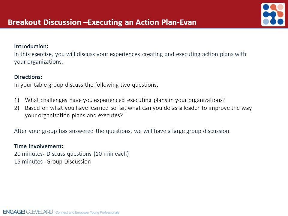 Breakout Discussion –Executing an Action Plan-Evan Introduction: In this exercise, you will discuss your experiences creating and executing action pla