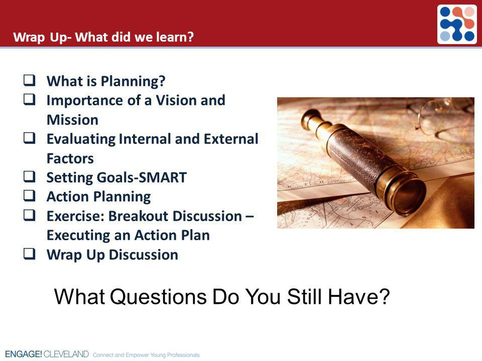 Wrap Up- What did we learn? What is Planning? Importance of a Vision and Mission Evaluating Internal and External Factors Setting Goals-SMART Action P