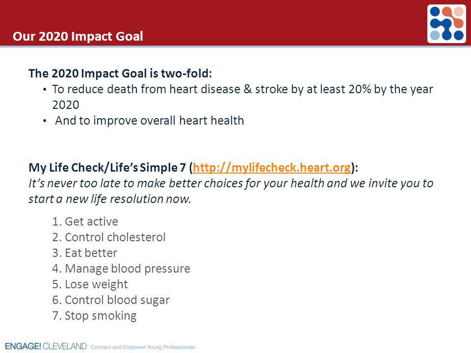 Our 2020 Impact Goal The 2020 Impact Goal is two-fold: To reduce death from heart disease & stroke by at least 20% by the year 2020 And to improve ove