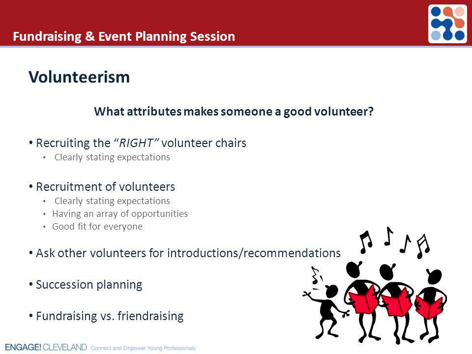 Fundraising & Event Planning Session Volunteerism What attributes makes someone a good volunteer? Recruiting the RIGHT volunteer chairs Clearly statin