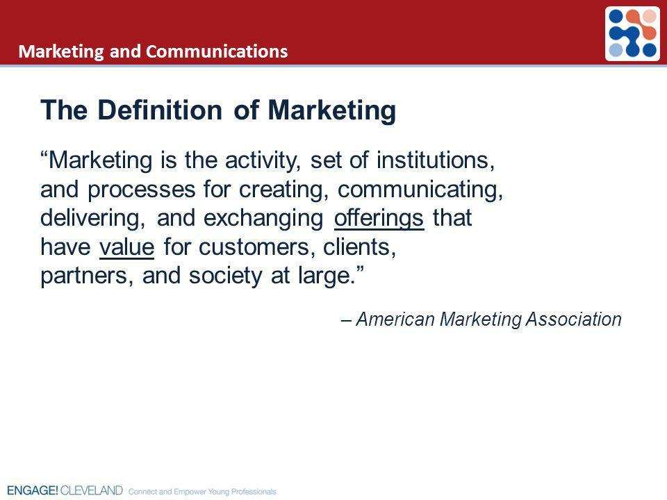 Marketing and Communications The Definition of Marketing Marketing is the activity, set of institutions, and processes for creating, communicating, de