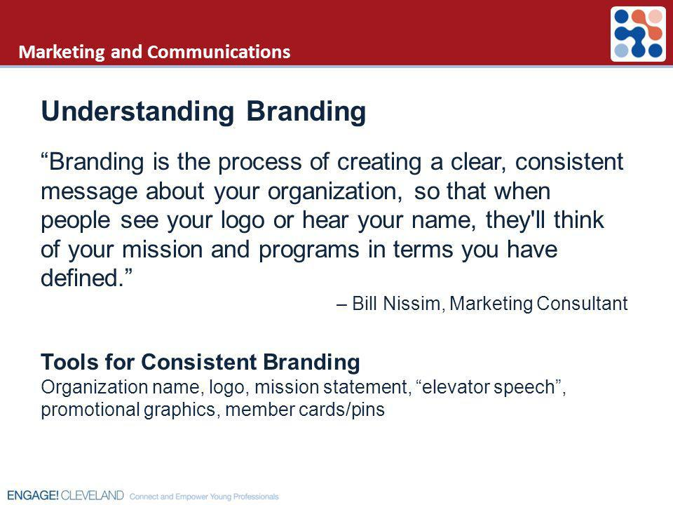 Marketing and Communications Understanding Branding Branding is the process of creating a clear, consistent message about your organization, so that w