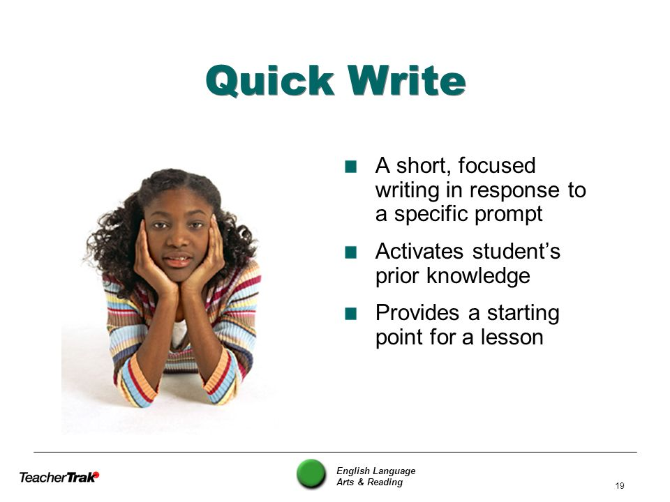 English Language Arts & Reading 19 Quick Write A short, focused writing in response to a specific prompt Activates students prior knowledge Provides a