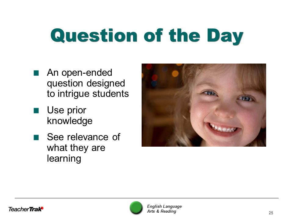 English Language Arts & Reading 25 Question of the Day An open-ended question designed to intrigue students Use prior knowledge See relevance of what