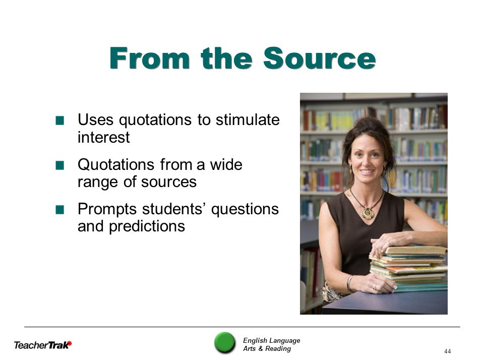 English Language Arts & Reading 44 From the Source Uses quotations to stimulate interest Quotations from a wide range of sources Prompts students ques
