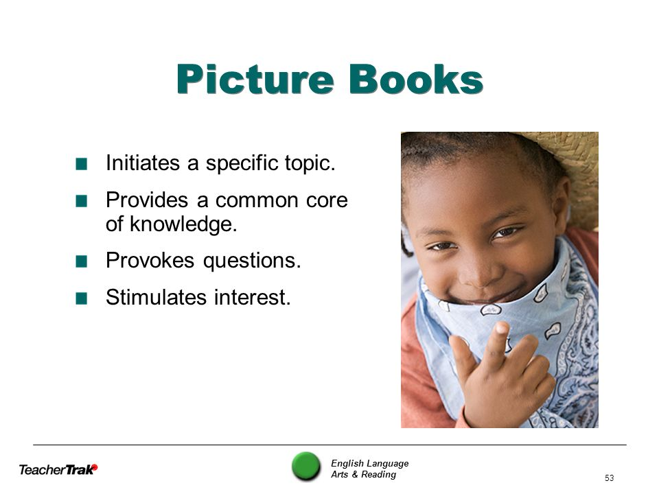 English Language Arts & Reading 53 Picture Books Initiates a specific topic. Provides a common core of knowledge. Provokes questions. Stimulates inter