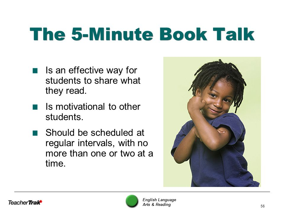 English Language Arts & Reading 56 The 5-Minute Book Talk Is an effective way for students to share what they read. Is motivational to other students.