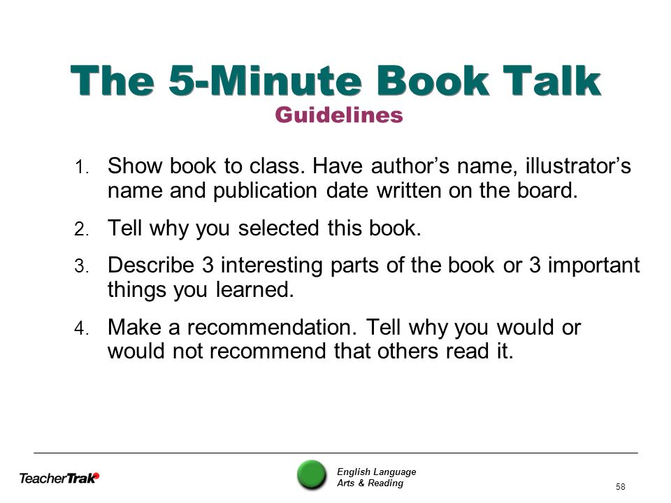 English Language Arts & Reading 58 The 5-Minute Book Talk 1. Show book to class. Have authors name, illustrators name and publication date written on