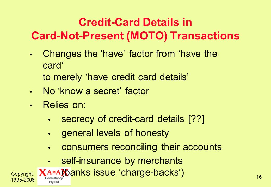 Copyright, 1995-2008 16 Credit-Card Details in Card-Not-Present (MOTO) Transactions Changes the have factor from have the card to merely have credit card details No know a secret factor Relies on: secrecy of credit-card details [ ] general levels of honesty consumers reconciling their accounts self-insurance by merchants (banks issue charge-backs)