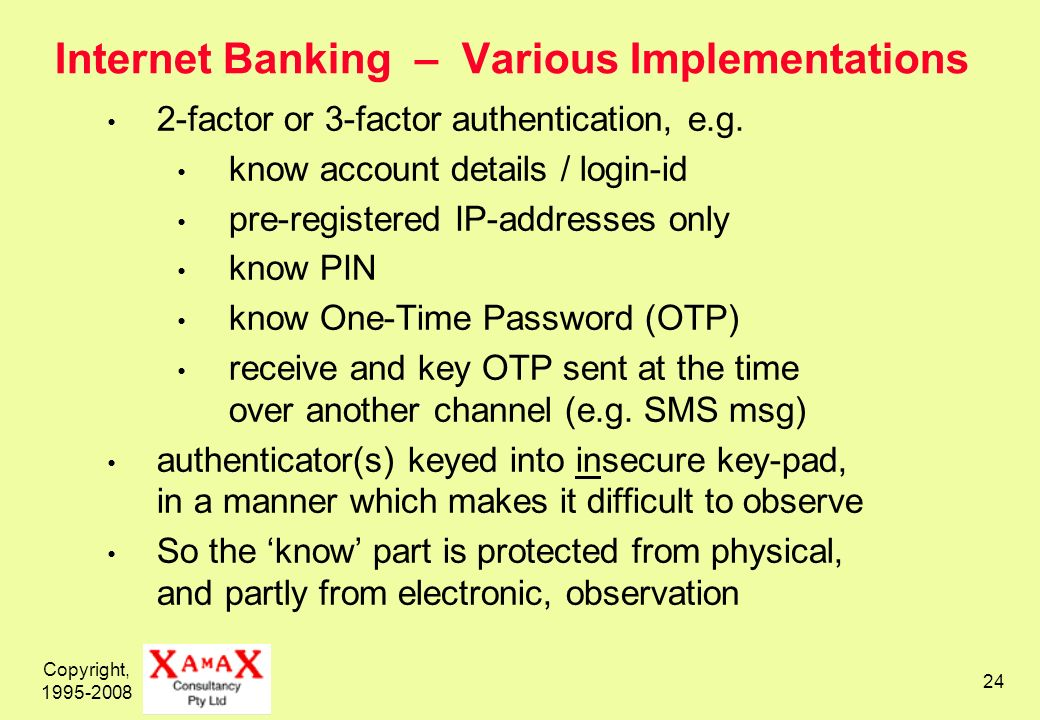 Copyright, 1995-2008 24 Internet Banking – Various Implementations 2-factor or 3-factor authentication, e.g.
