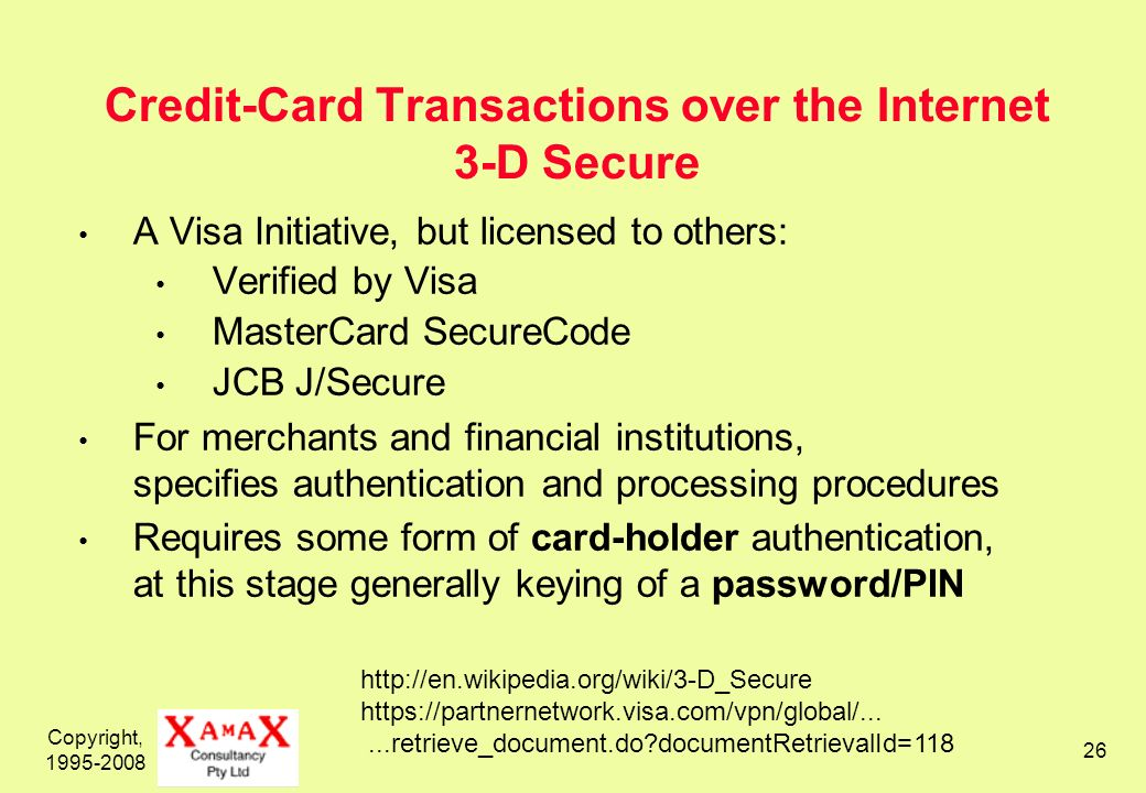 Copyright, 1995-2008 26 Credit-Card Transactions over the Internet 3-D Secure A Visa Initiative, but licensed to others: Verified by Visa MasterCard SecureCode JCB J/Secure For merchants and financial institutions, specifies authentication and processing procedures Requires some form of card-holder authentication, at this stage generally keying of a password/PIN http://en.wikipedia.org/wiki/3-D_Secure https://partnernetwork.visa.com/vpn/global/......retrieve_document.do documentRetrievalId=118