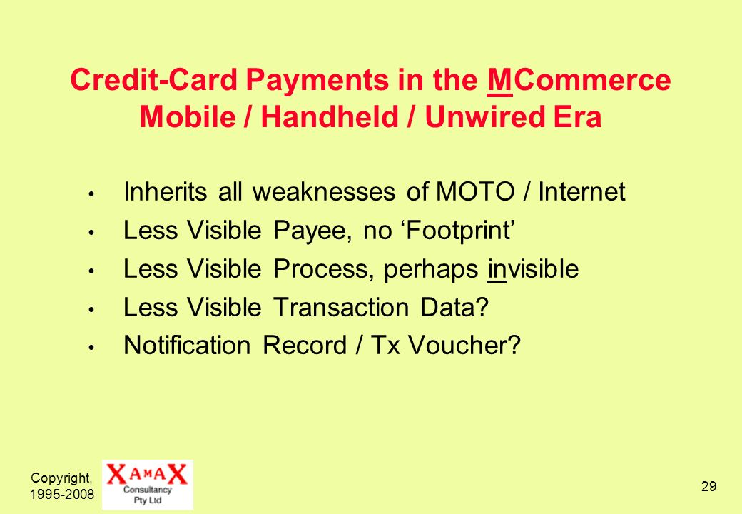 Copyright, 1995-2008 29 Credit-Card Payments in the MCommerce Mobile / Handheld / Unwired Era Inherits all weaknesses of MOTO / Internet Less Visible Payee, no Footprint Less Visible Process, perhaps invisible Less Visible Transaction Data.