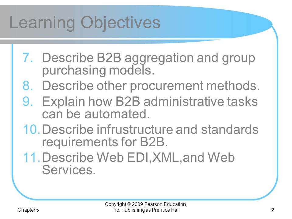 Chapter 5 Copyright © 2009 Pearson Education, Inc. Publishing as Prentice Hall1 Learning Objectives 1.Describe the B2B field. 2.Describe the major typ