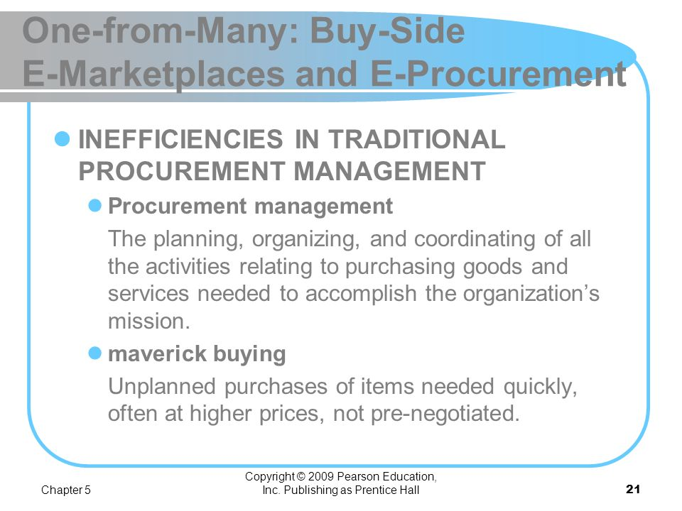 Chapter 5 Copyright © 2009 Pearson Education, Inc. Publishing as Prentice Hall20 One-from-Many: Buy-Side E-Marketplaces and E-Procurement PROCUREMENT