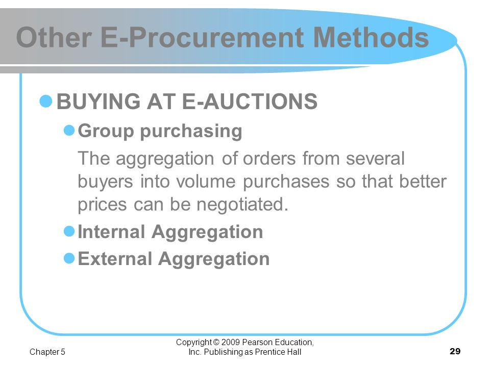Chapter 5 Copyright © 2009 Pearson Education, Inc. Publishing as Prentice Hall28 Other E-Procurement Methods Internal procurement marketplace The aggr