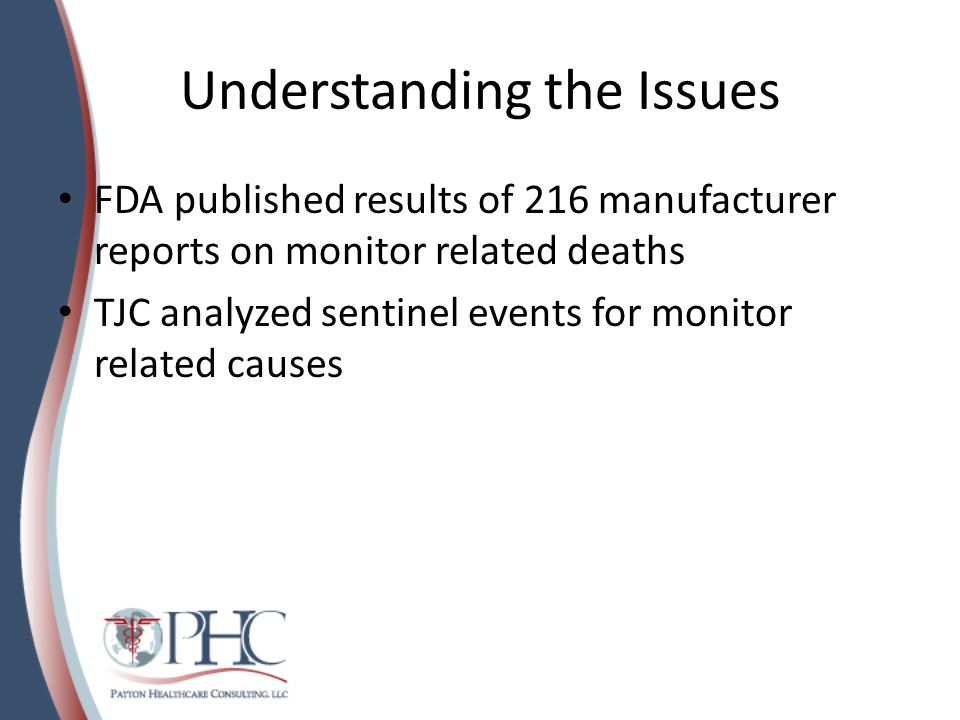 Understanding the Issues FDA published results of 216 manufacturer reports on monitor related deaths TJC analyzed sentinel events for monitor related