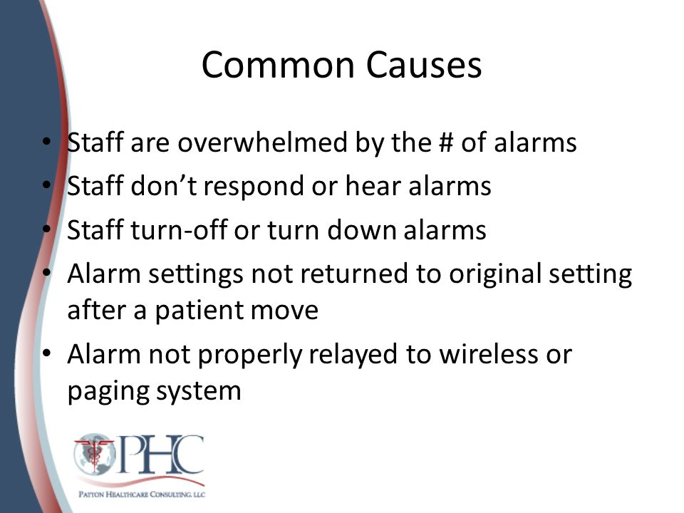 Common Causes Staff are overwhelmed by the # of alarms Staff dont respond or hear alarms Staff turn-off or turn down alarms Alarm settings not returne
