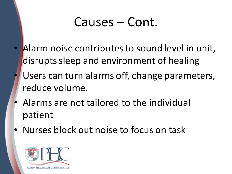 Causes – Cont. Alarm noise contributes to sound level in unit, disrupts sleep and environment of healing Users can turn alarms off, change parameters,
