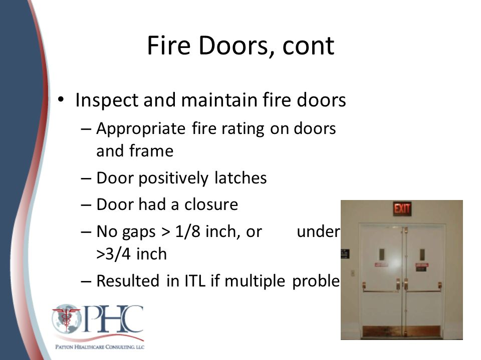 Fire Doors, cont Inspect and maintain fire doors – Appropriate fire rating on doors and frame – Door positively latches – Door had a closure – No gaps