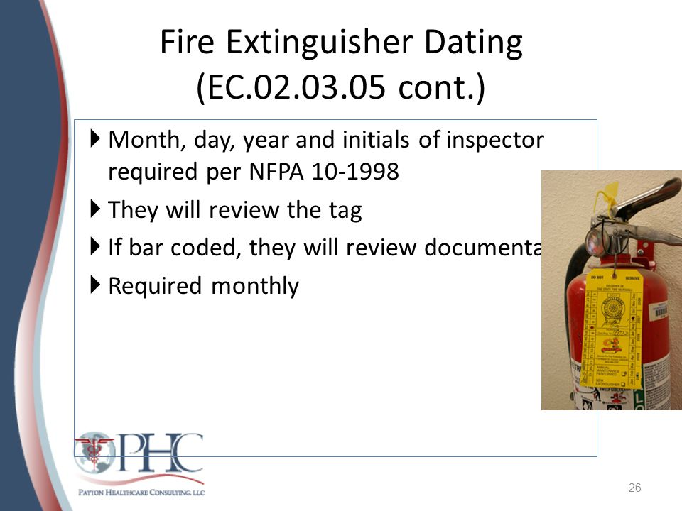Fire Extinguisher Dating (EC.02.03.05 cont.) Month, day, year and initials of inspector required per NFPA 10-1998 They will review the tag If bar code