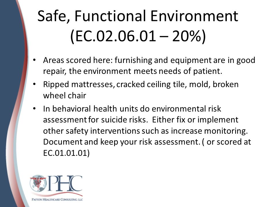 Safe, Functional Environment (EC.02.06.01 – 20%) Areas scored here: furnishing and equipment are in good repair, the environment meets needs of patien