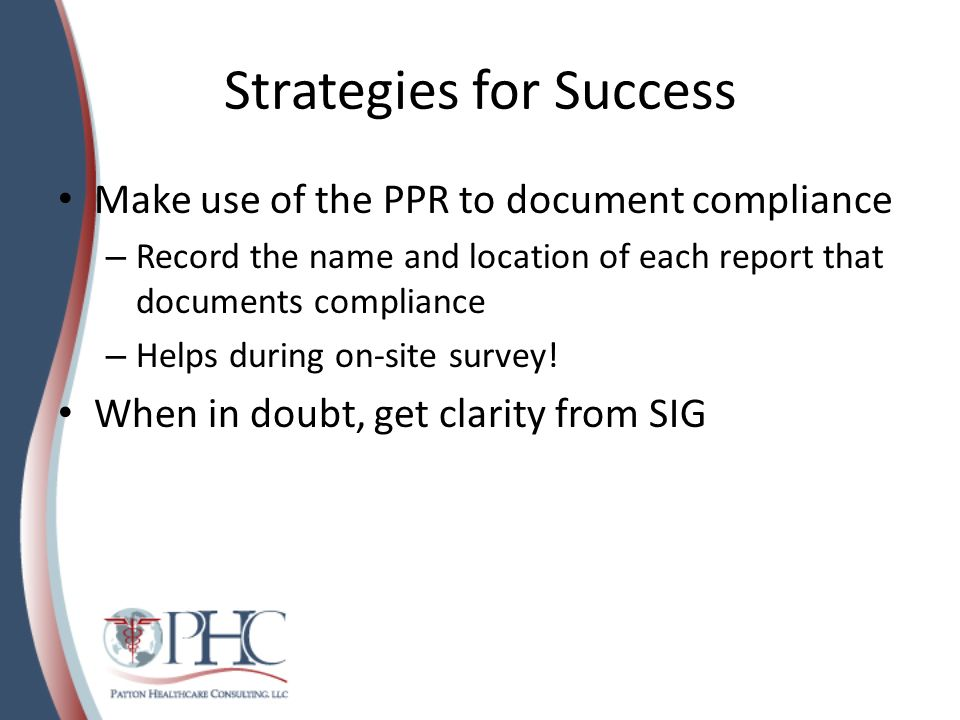 Strategies for Success Make use of the PPR to document compliance – Record the name and location of each report that documents compliance – Helps duri