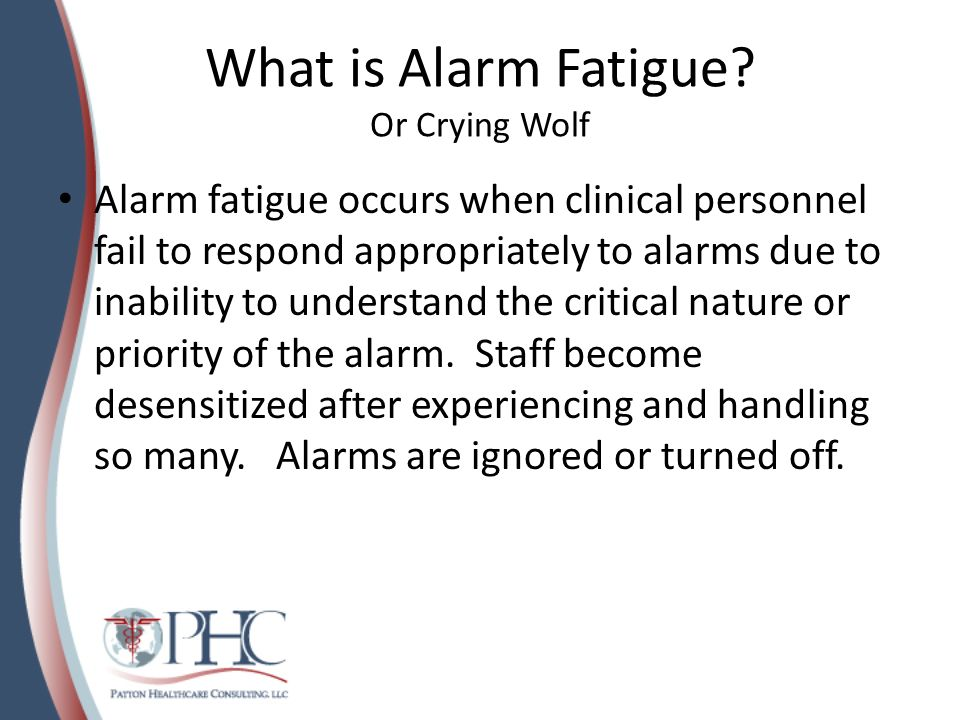 What is Alarm Fatigue? Or Crying Wolf Alarm fatigue occurs when clinical personnel fail to respond appropriately to alarms due to inability to underst