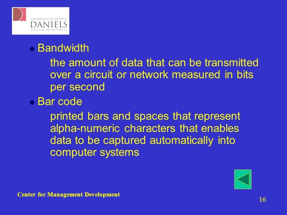 Center for Management Development 16 Bandwidth –the amount of data that can be transmitted over a circuit or network measured in bits per second Bar code –printed bars and spaces that represent alpha-numeric characters that enables data to be captured automatically into computer systems