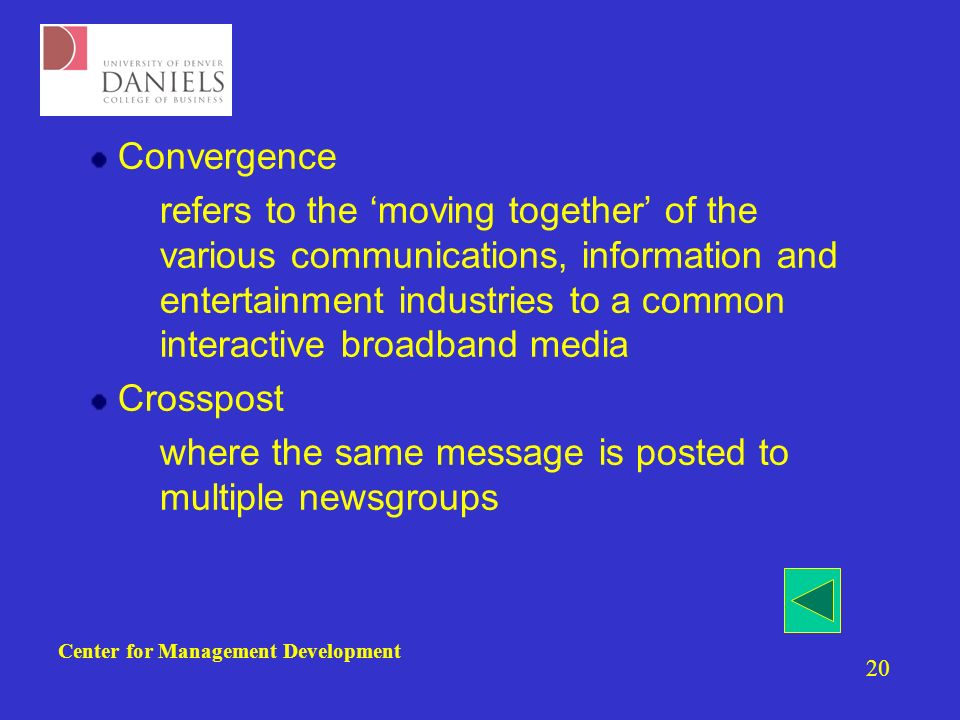 Center for Management Development 20 Convergence –refers to the moving together of the various communications, information and entertainment industries to a common interactive broadband media Crosspost –where the same message is posted to multiple newsgroups