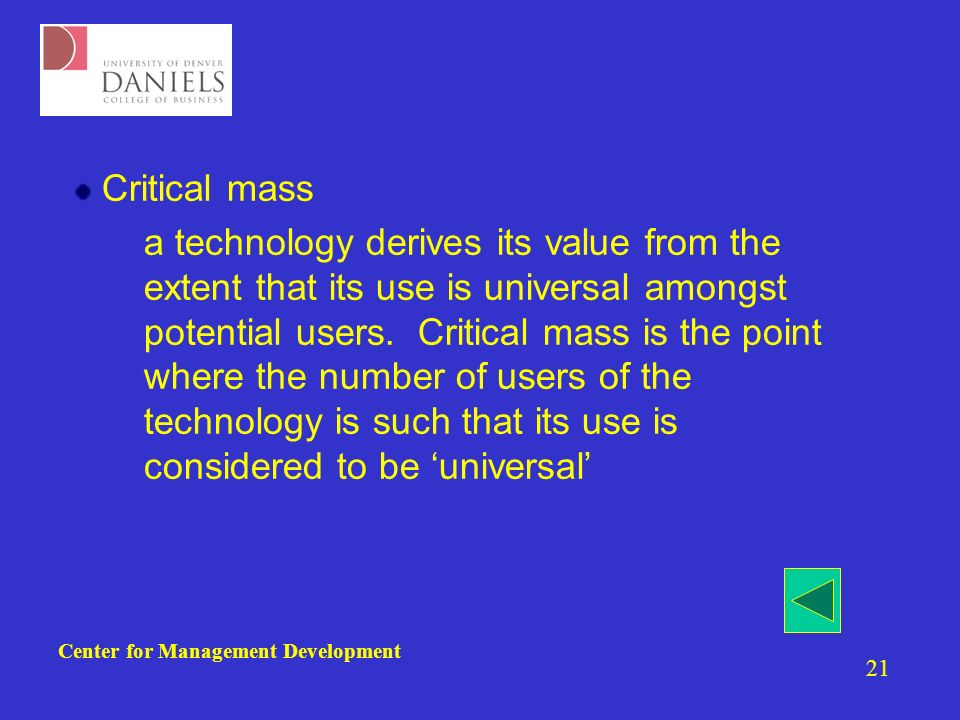 Center for Management Development 21 Critical mass –a technology derives its value from the extent that its use is universal amongst potential users.