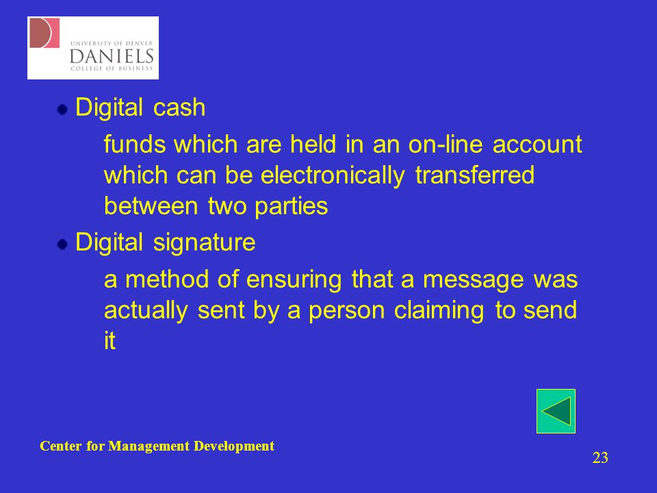 Center for Management Development 23 Digital cash –funds which are held in an on-line account which can be electronically transferred between two parties Digital signature –a method of ensuring that a message was actually sent by a person claiming to send it