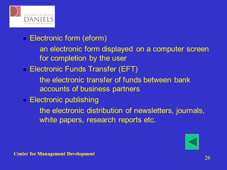 Center for Management Development 26 Electronic form (eform) –an electronic form displayed on a computer screen for completion by the user Electronic Funds Transfer (EFT) –the electronic transfer of funds between bank accounts of business partners Electronic publishing –the electronic distribution of newsletters, journals, white papers, research reports etc.