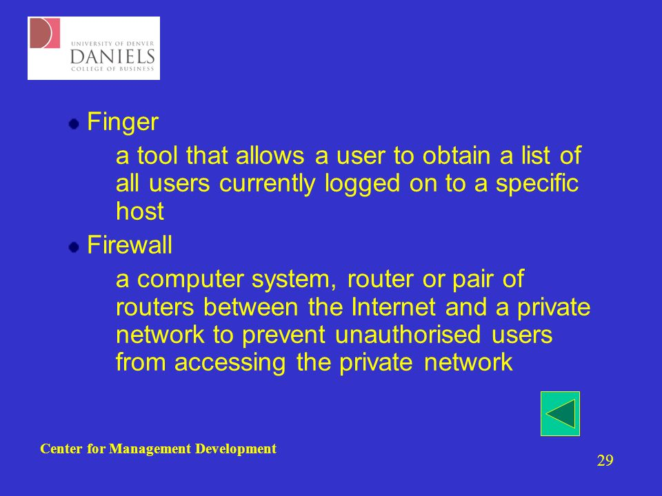 Center for Management Development 29 Finger –a tool that allows a user to obtain a list of all users currently logged on to a specific host Firewall –a computer system, router or pair of routers between the Internet and a private network to prevent unauthorised users from accessing the private network