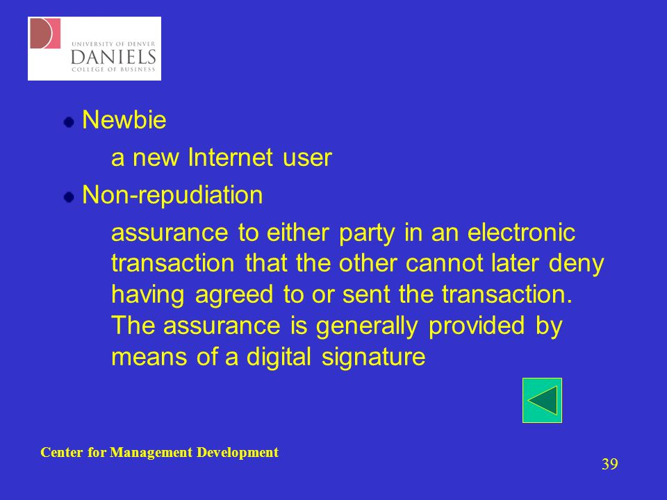 Center for Management Development 39 Newbie –a new Internet user Non-repudiation –assurance to either party in an electronic transaction that the other cannot later deny having agreed to or sent the transaction.
