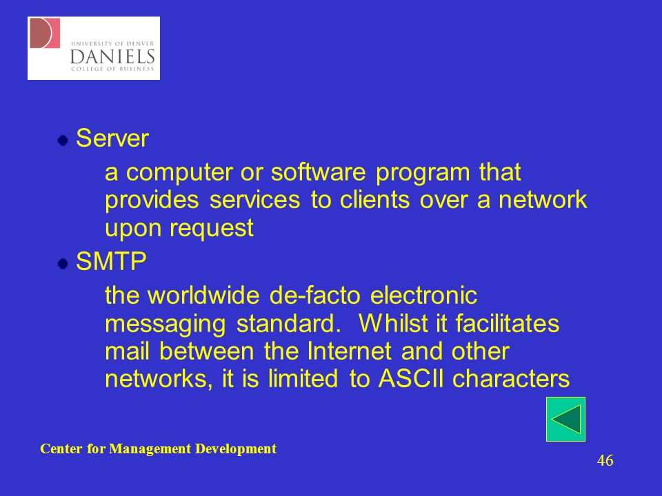 Center for Management Development 46 Server –a computer or software program that provides services to clients over a network upon request SMTP –the worldwide de-facto electronic messaging standard.