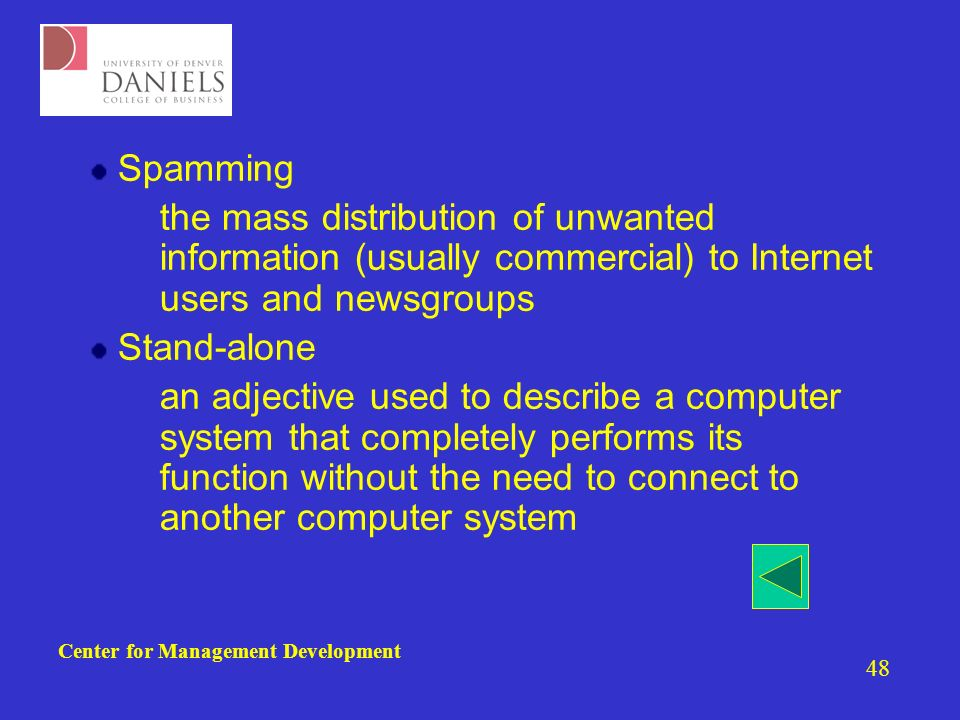 Center for Management Development 48 Spamming –the mass distribution of unwanted information (usually commercial) to Internet users and newsgroups Stand-alone –an adjective used to describe a computer system that completely performs its function without the need to connect to another computer system