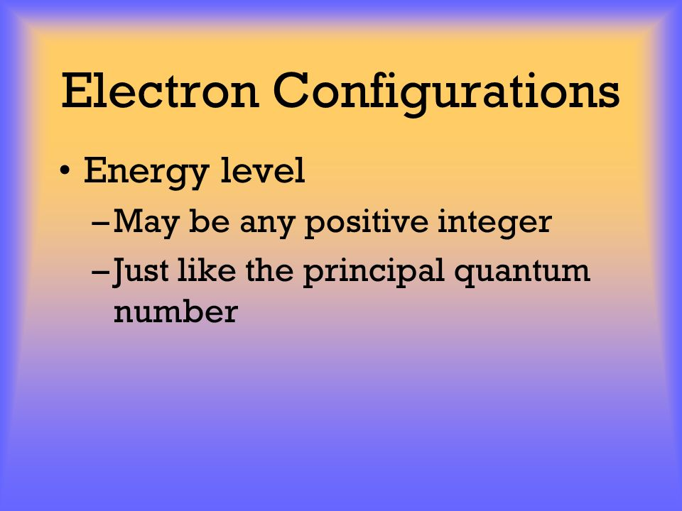 Electron Configurations Energy level –May be any positive integer –Just like the principal quantum number