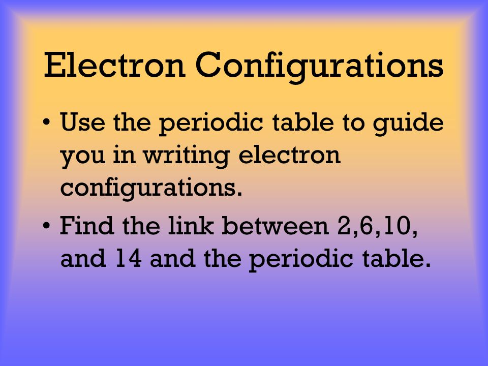 Electron Configurations Use the periodic table to guide you in writing electron configurations. Find the link between 2,6,10, and 14 and the periodic