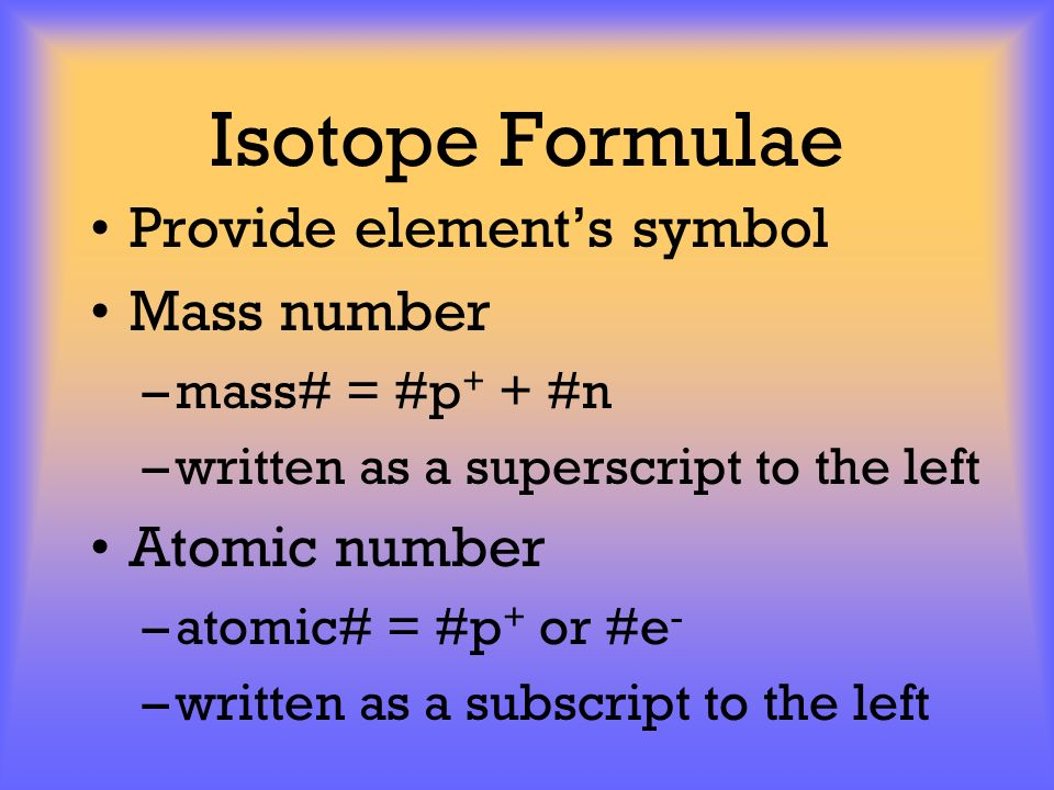 Isotope Formulae Provide elements symbol Mass number –mass# = #p + + #n –written as a superscript to the left Atomic number –atomic# = #p + or #e - –w