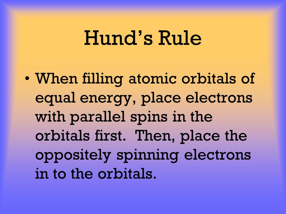 Hunds Rule When filling atomic orbitals of equal energy, place electrons with parallel spins in the orbitals first. Then, place the oppositely spinnin