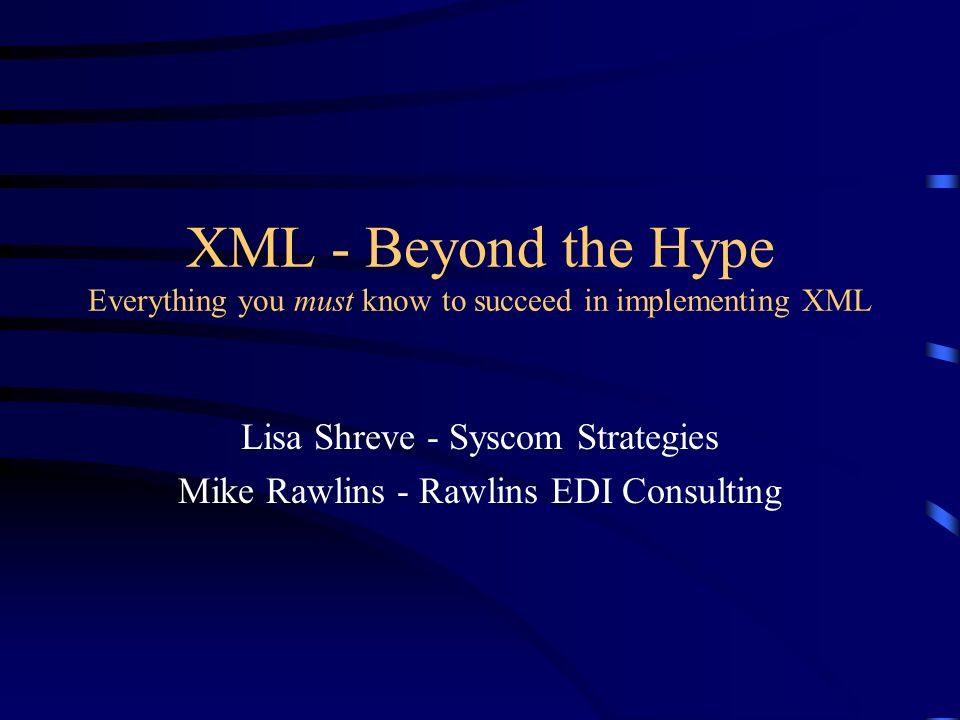 XML - Beyond the Hype Everything you must know to succeed in implementing XML Lisa Shreve - Syscom Strategies Mike Rawlins - Rawlins EDI Consulting