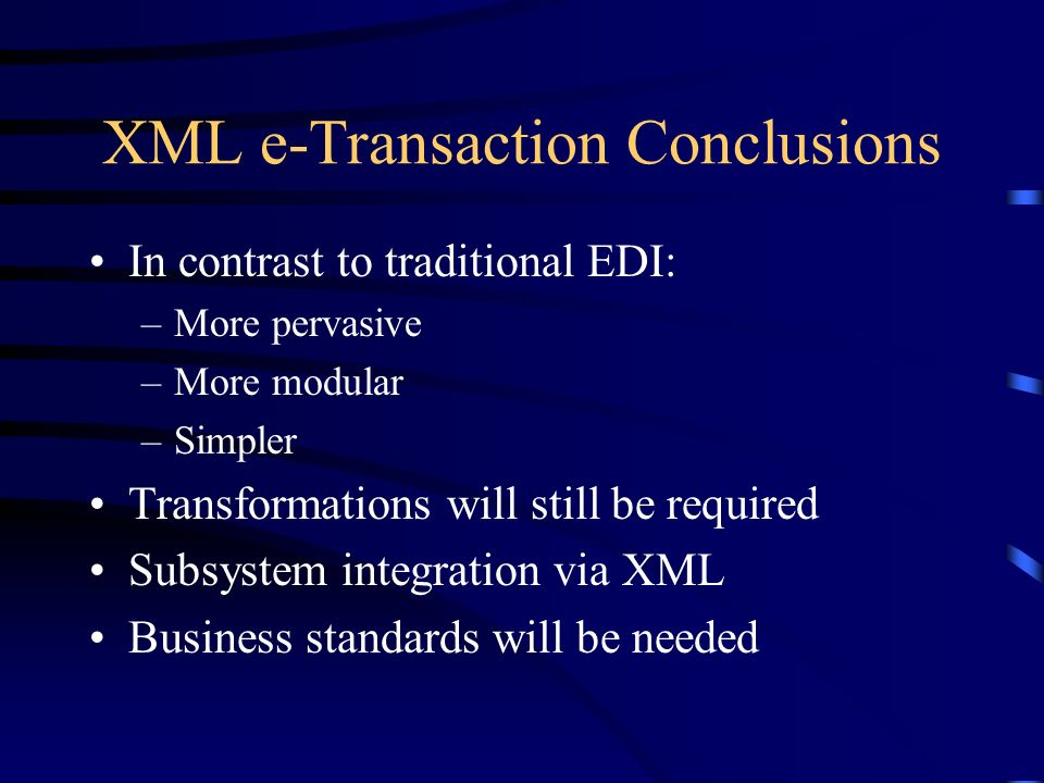 XML e-Transaction Conclusions In contrast to traditional EDI: –More pervasive –More modular –Simpler Transformations will still be required Subsystem integration via XML Business standards will be needed