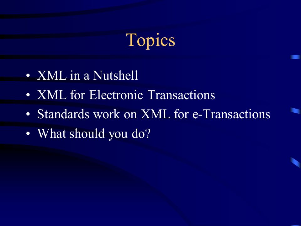 Topics XML in a Nutshell XML for Electronic Transactions Standards work on XML for e-Transactions What should you do