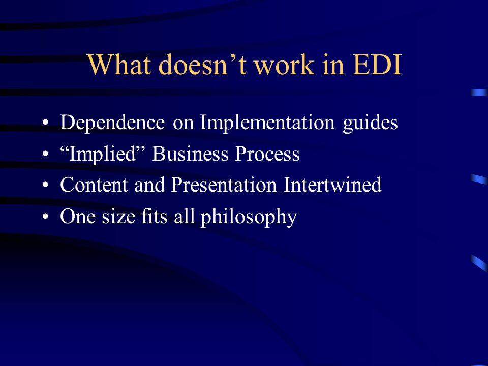 What doesnt work in EDI Dependence on Implementation guides Implied Business Process Content and Presentation Intertwined One size fits all philosophy