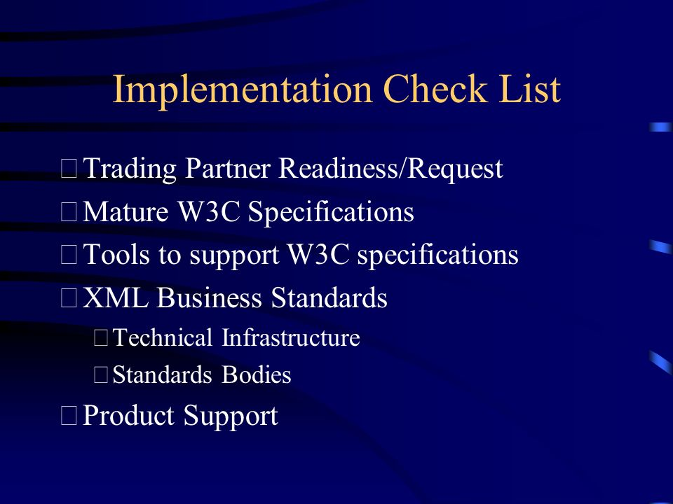 Implementation Check List Trading Partner Readiness/Request Mature W3C Specifications Tools to support W3C specifications XML Business Standards Technical Infrastructure Standards Bodies Product Support