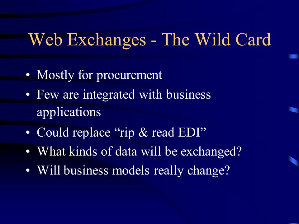Web Exchanges - The Wild Card Mostly for procurement Few are integrated with business applications Could replace rip & read EDI What kinds of data will be exchanged.