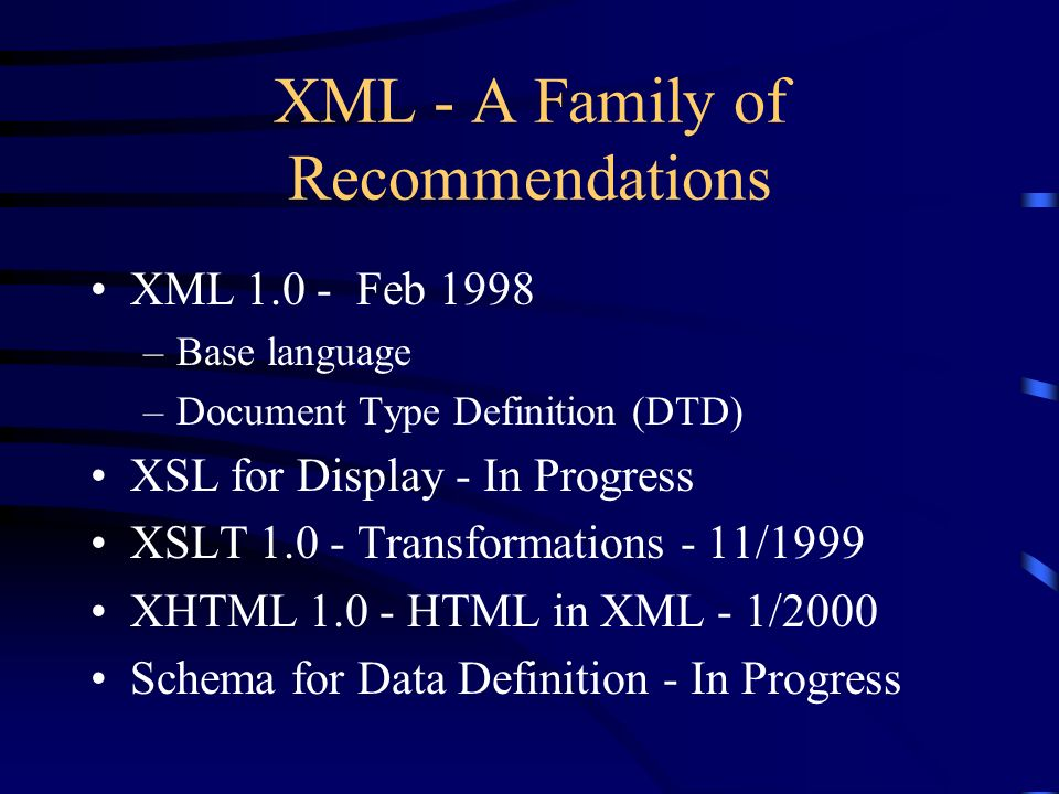 XML - A Family of Recommendations XML 1.0 - Feb 1998 –Base language –Document Type Definition (DTD) XSL for Display - In Progress XSLT 1.0 - Transformations - 11/1999 XHTML 1.0 - HTML in XML - 1/2000 Schema for Data Definition - In Progress