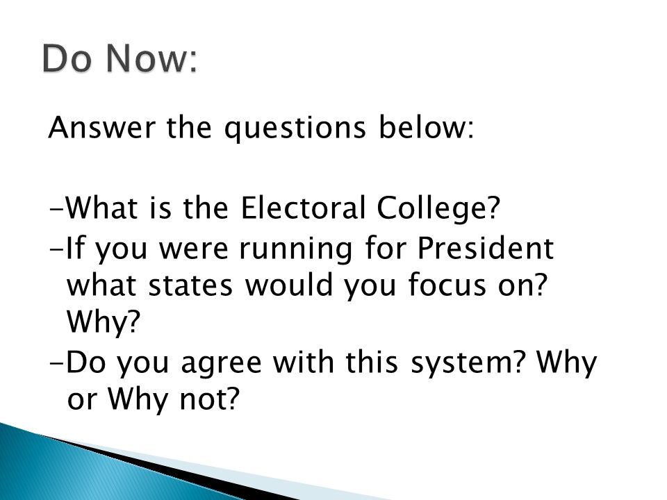 Answer the questions below: -What is the Electoral College? -If you were running for President what states would you focus on? Why? -Do you agree with
