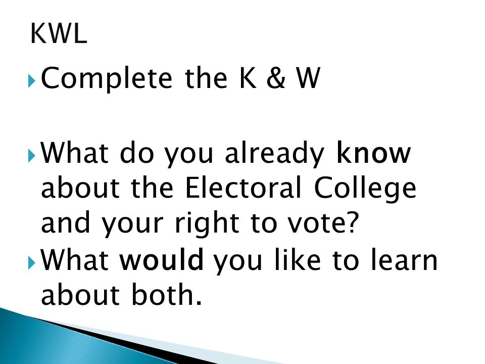 Complete the K & W What do you already know about the Electoral College and your right to vote? What would you like to learn about both.